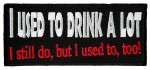 I use to drink a lot, I still do, but I use to too funny patch