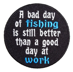 Bad day of fishing still better than good day of work patch
