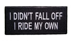I didn't fall off I ride my own biker patch